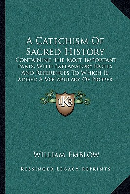 A   Catechism of Sacred History: Containing the Most Important Parts, with Explanatory Notes and References to Which Is Added a Vocabulary of Proper N by Emblow, William [Paperback]